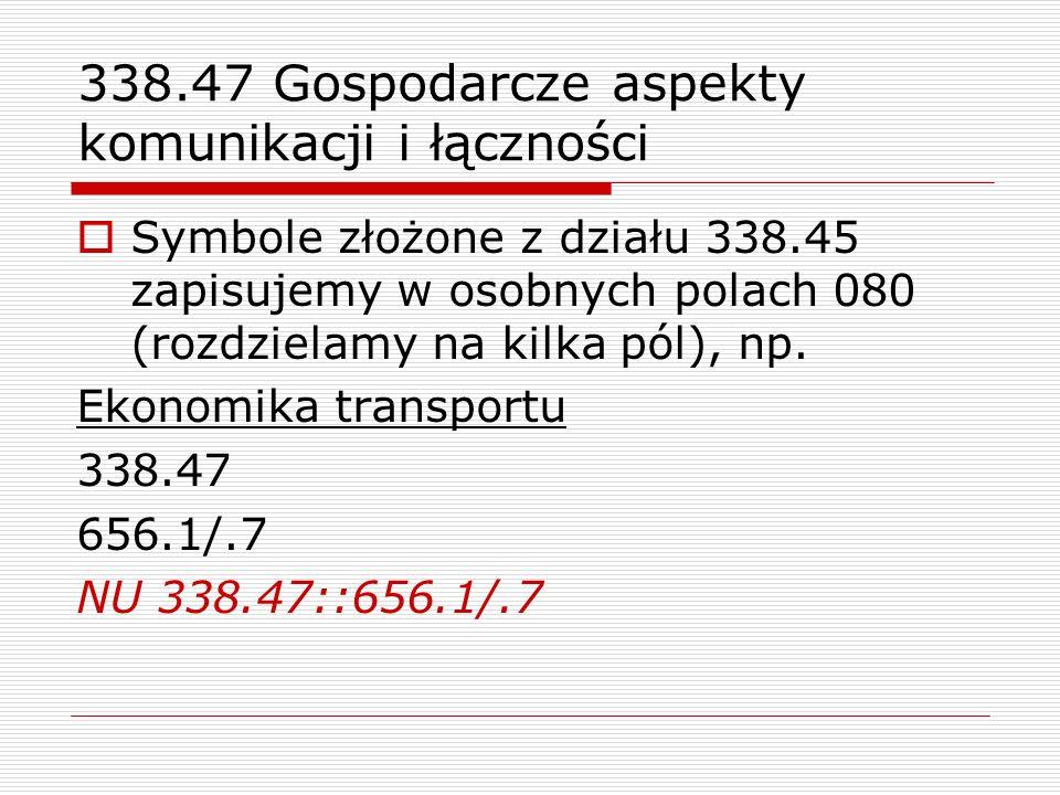 338.47 Gospodarcze aspekty komunikacji i łączności Symbole złożone z działu 338.45 zapisujemy w osobnych polach 080 (rozdzielamy na kilka pól), np. Ek