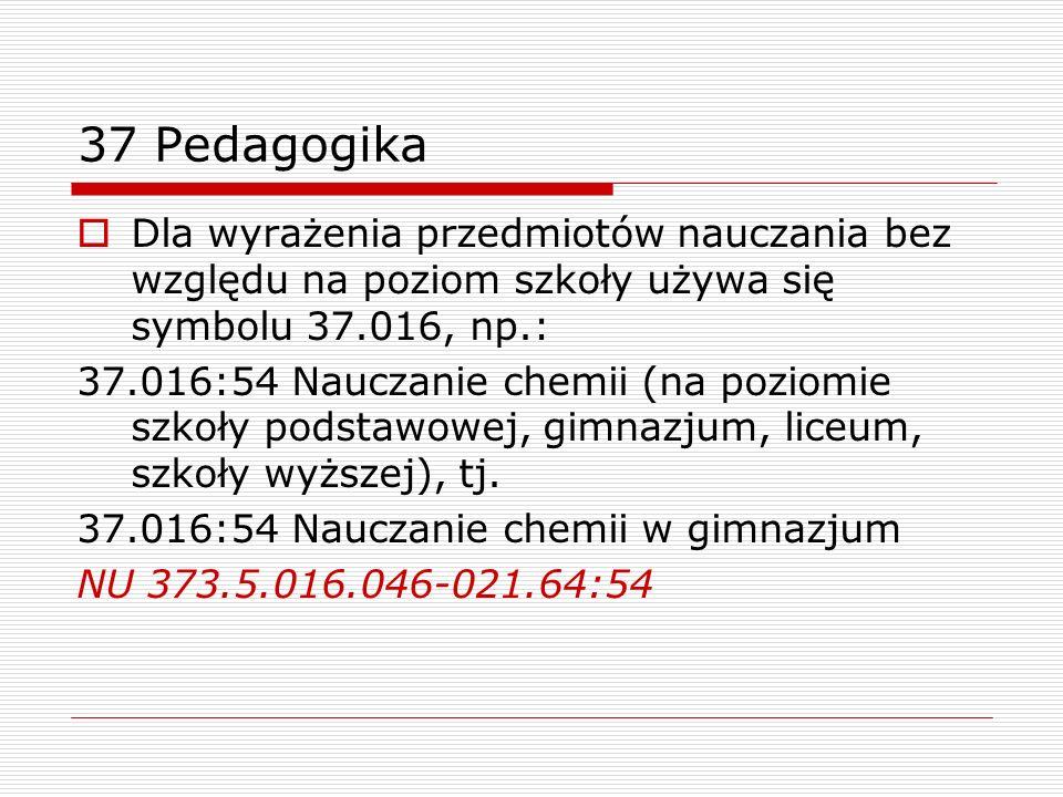 37 Pedagogika Dla wyrażenia przedmiotów nauczania bez względu na poziom szkoły używa się symbolu 37.016, np.: 37.016:54 Nauczanie chemii (na poziomie