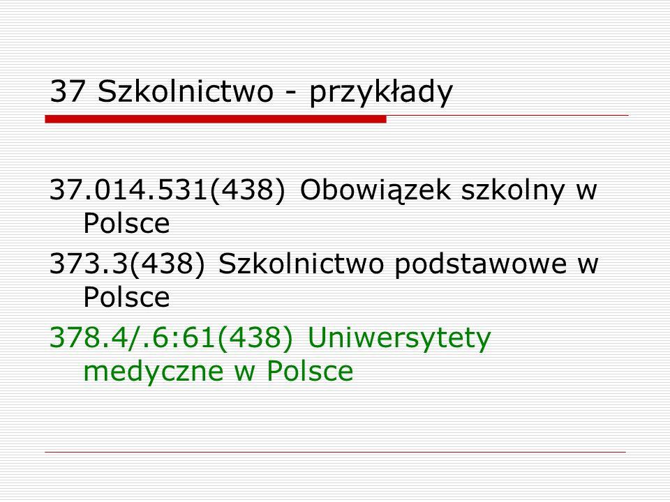 37 Szkolnictwo - przykłady 37.014.531(438) Obowiązek szkolny w Polsce 373.3(438) Szkolnictwo podstawowe w Polsce 378.4/.6:61(438) Uniwersytety medyczn
