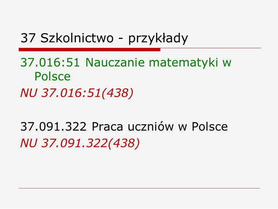37 Szkolnictwo - przykłady 37.016:51 Nauczanie matematyki w Polsce NU 37.016:51(438) 37.091.322 Praca uczniów w Polsce NU 37.091.322(438)