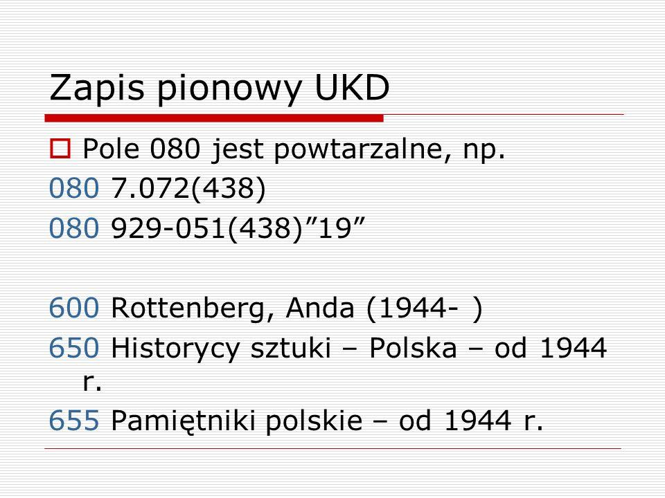 Zapis pionowy UKD Pole 080 jest powtarzalne, np. 080 7.072(438) 080 929-051(438)19 600 Rottenberg, Anda (1944- ) 650 Historycy sztuki – Polska – od 19