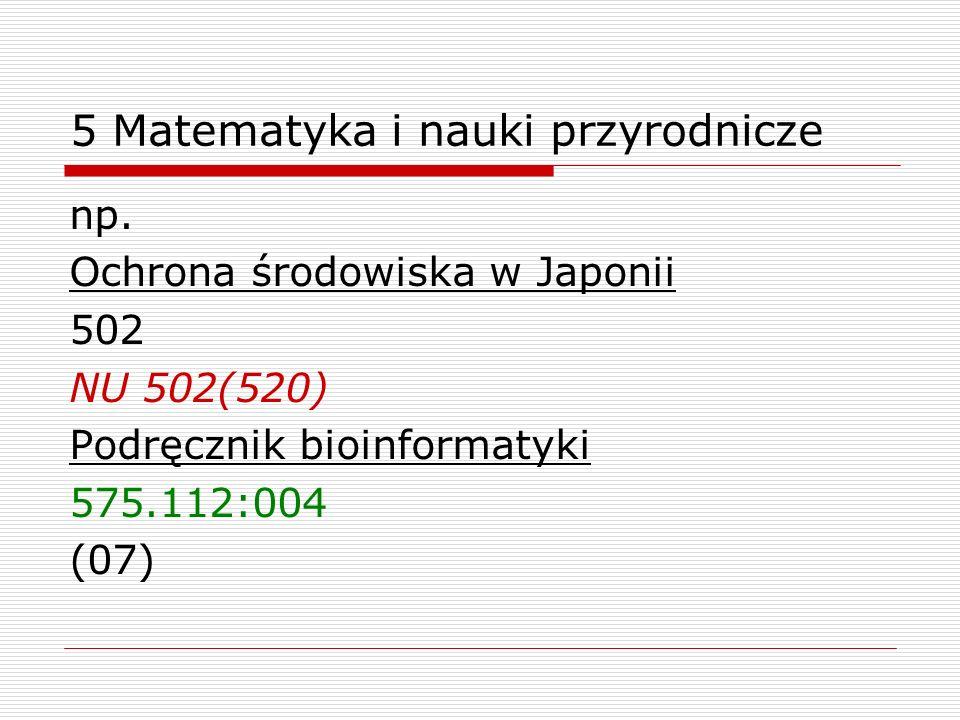 5 Matematyka i nauki przyrodnicze np. Ochrona środowiska w Japonii 502 NU 502(520) Podręcznik bioinformatyki 575.112:004 (07)