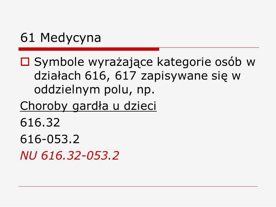 61 Medycyna Symbole wyrażające kategorie osób w działach 616, 617 zapisywane się w oddzielnym polu, np. Choroby gardła u dzieci 616.32 616-053.2 NU 61