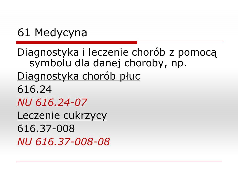 61 Medycyna Diagnostyka i leczenie chorób z pomocą symbolu dla danej choroby, np. Diagnostyka chorób płuc 616.24 NU 616.24-07 Leczenie cukrzycy 616.37