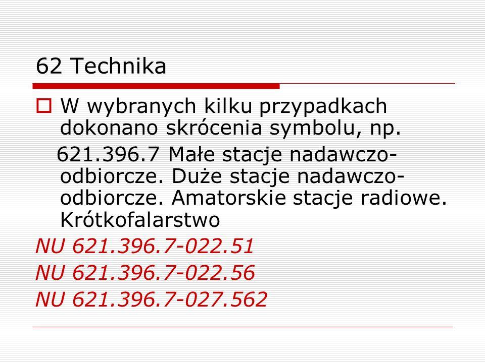 62 Technika W wybranych kilku przypadkach dokonano skrócenia symbolu, np. 621.396.7 Małe stacje nadawczo- odbiorcze. Duże stacje nadawczo- odbiorcze.