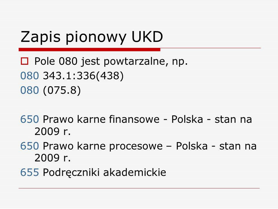 Zapis pionowy UKD Pole 080 jest powtarzalne, np. 080 343.1:336(438) 080 (075.8) 650 Prawo karne finansowe - Polska - stan na 2009 r. 650 Prawo karne p