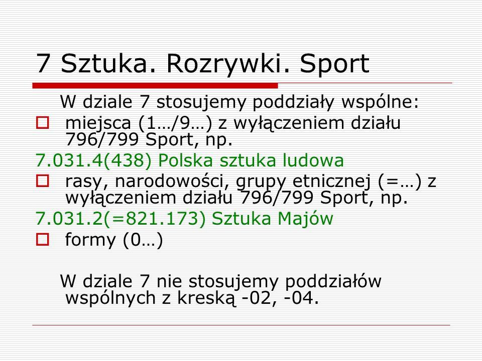 7 Sztuka. Rozrywki. Sport W dziale 7 stosujemy poddziały wspólne: miejsca (1…/9…) z wyłączeniem działu 796/799 Sport, np. 7.031.4(438) Polska sztuka l