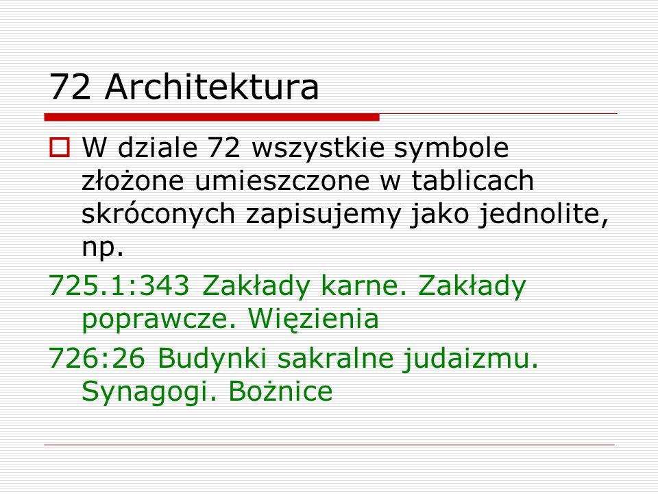 72 Architektura W dziale 72 wszystkie symbole złożone umieszczone w tablicach skróconych zapisujemy jako jednolite, np. 725.1:343 Zakłady karne. Zakła