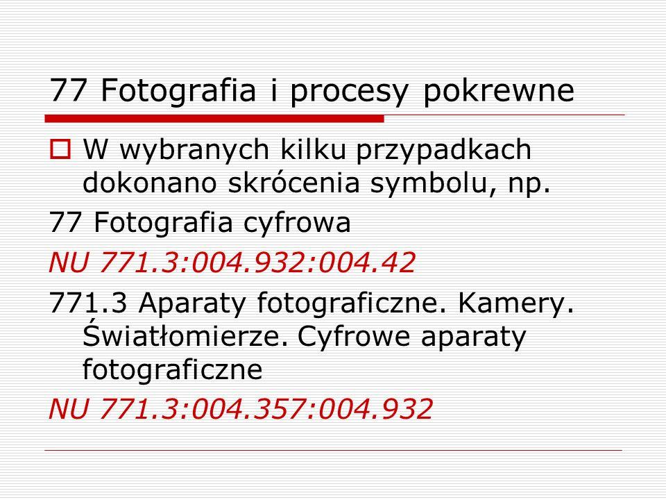 77 Fotografia i procesy pokrewne W wybranych kilku przypadkach dokonano skrócenia symbolu, np. 77 Fotografia cyfrowa NU 771.3:004.932:004.42 771.3 Apa