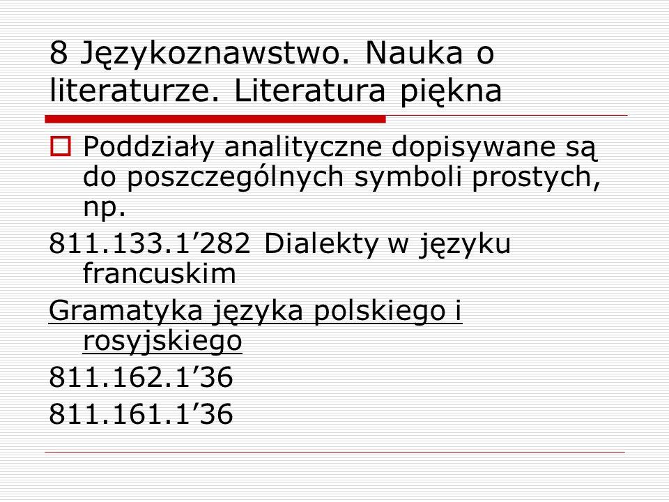 8 Językoznawstwo. Nauka o literaturze. Literatura piękna Poddziały analityczne dopisywane są do poszczególnych symboli prostych, np. 811.133.1282 Dial