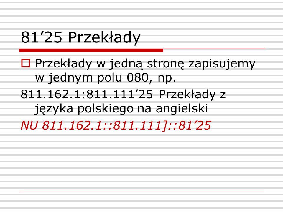8125 Przekłady Przekłady w jedną stronę zapisujemy w jednym polu 080, np. 811.162.1:811.11125 Przekłady z języka polskiego na angielski NU 811.162.1::
