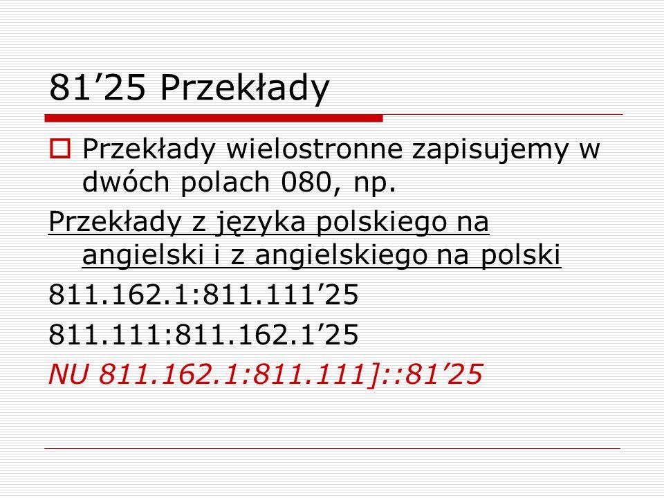 8125 Przekłady Przekłady wielostronne zapisujemy w dwóch polach 080, np. Przekłady z języka polskiego na angielski i z angielskiego na polski 811.162.