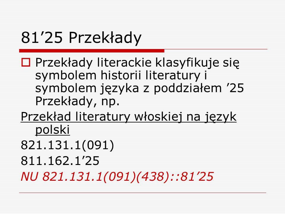 8125 Przekłady Przekłady literackie klasyfikuje się symbolem historii literatury i symbolem języka z poddziałem 25 Przekłady, np. Przekład literatury