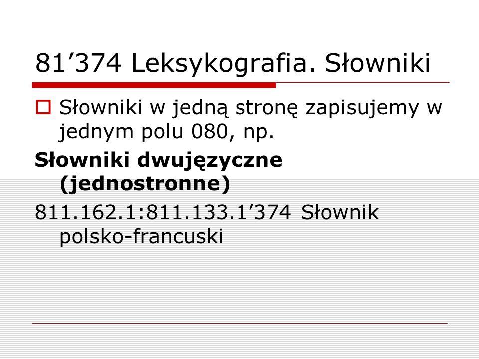 81374 Leksykografia. Słowniki Słowniki w jedną stronę zapisujemy w jednym polu 080, np. Słowniki dwujęzyczne (jednostronne) 811.162.1:811.133.1374 Sło