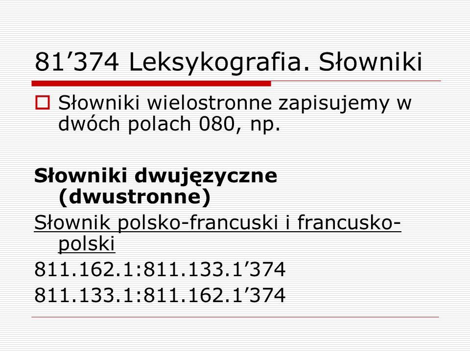 81374 Leksykografia. Słowniki Słowniki wielostronne zapisujemy w dwóch polach 080, np. Słowniki dwujęzyczne (dwustronne) Słownik polsko-francuski i fr