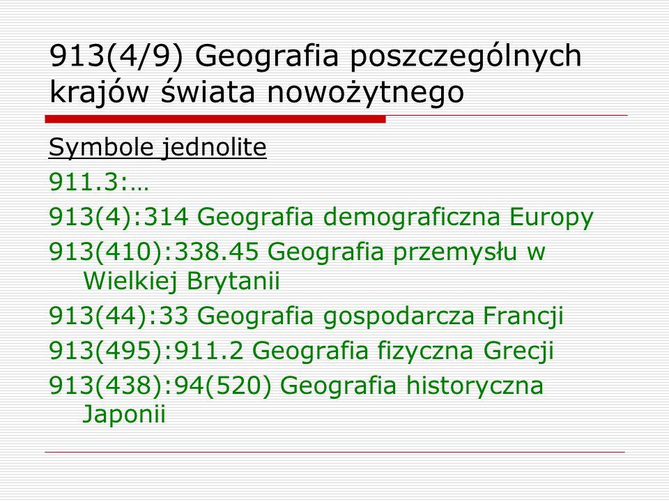 913(4/9) Geografia poszczególnych krajów świata nowożytnego Symbole jednolite 911.3:… 913(4):314 Geografia demograficzna Europy 913(410):338.45 Geogra