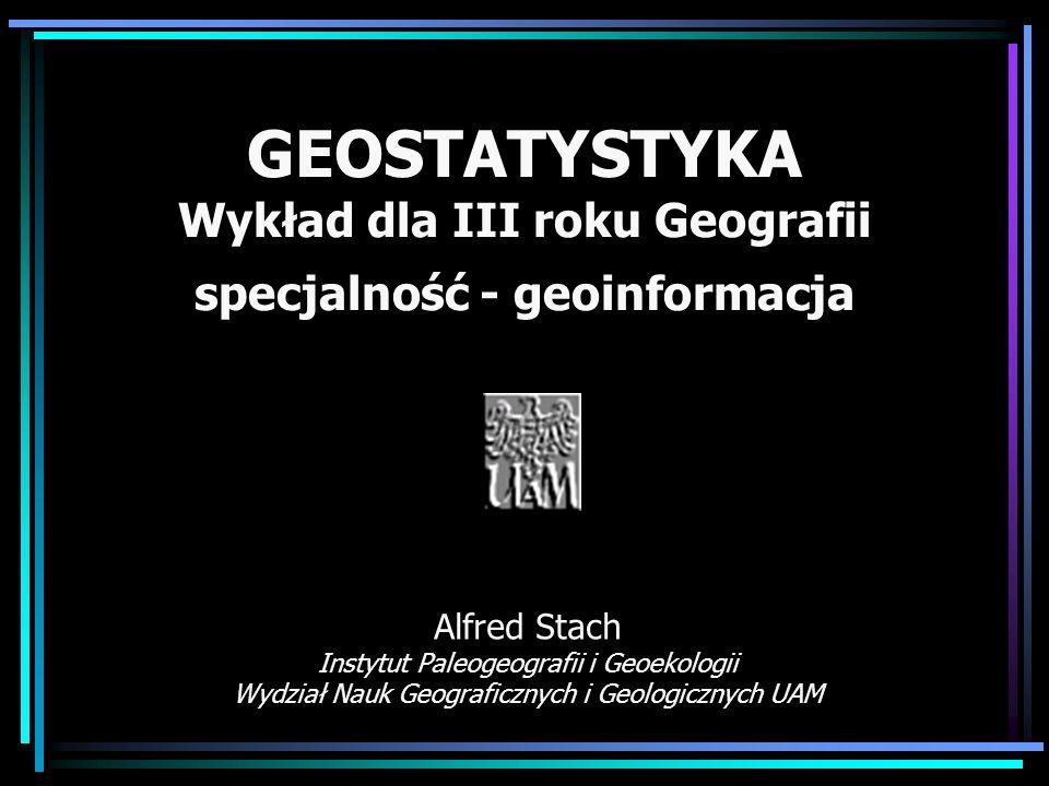 GEOSTATYSTYKA Wykład dla III roku Geografii specjalność - geoinformacja Alfred Stach Instytut Paleogeografii i Geoekologii Wydział Nauk Geograficznych i Geologicznych UAM