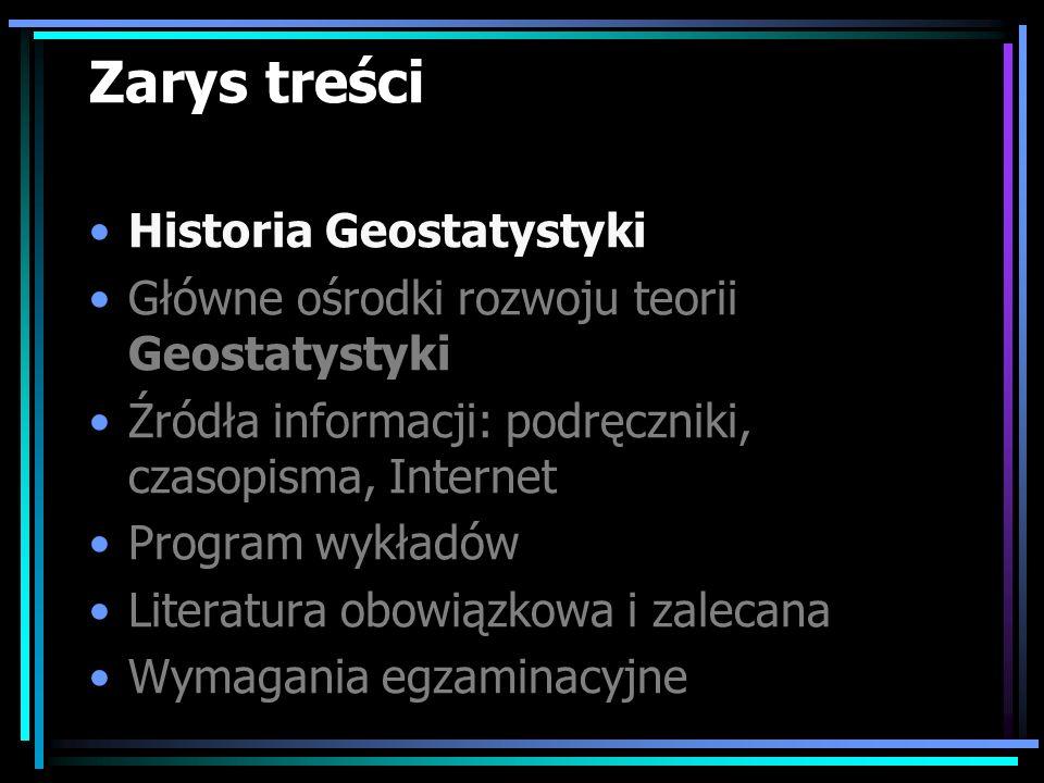 Zarys treści Historia Geostatystyki Główne ośrodki rozwoju teorii Geostatystyki Źródła informacji: podręczniki, czasopisma, Internet Program wykładów