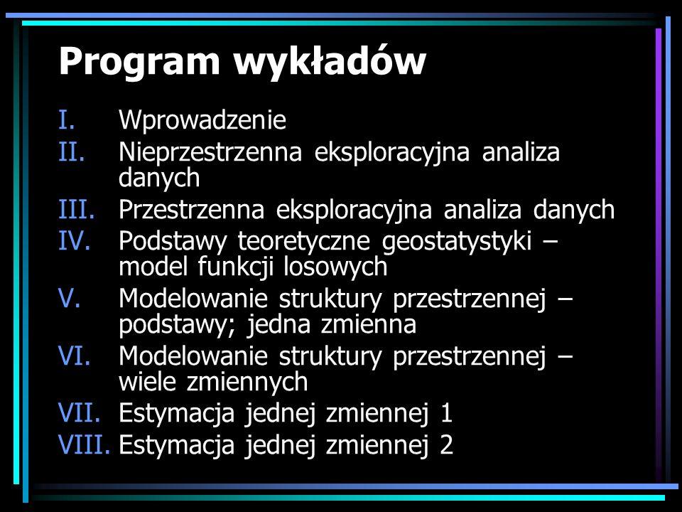 Program wykładów I.Wprowadzenie II.Nieprzestrzenna eksploracyjna analiza danych III.Przestrzenna eksploracyjna analiza danych IV.Podstawy teoretyczne