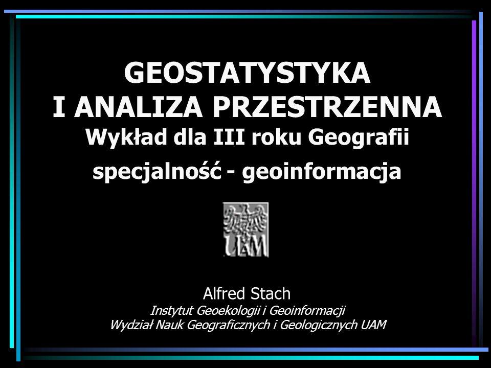 GEOSTATYSTYKA I ANALIZA PRZESTRZENNA Wykład dla III roku Geografii specjalność - geoinformacja Alfred Stach Instytut Geoekologii i Geoinformacji Wydzi