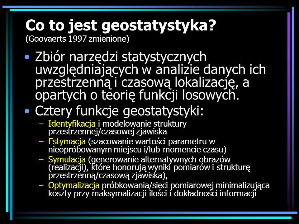 Co to jest geostatystyka? (Goovaerts 1997 zmienione) Zbiór narzędzi statystycznych uwzględniających w analizie danych ich przestrzenną i czasową lokal