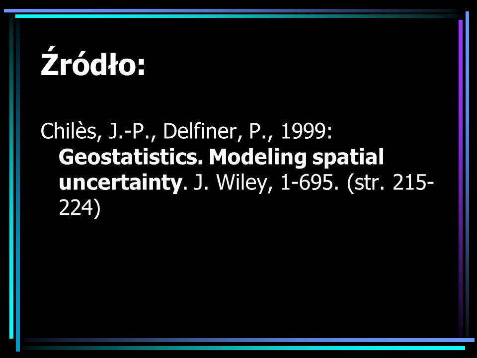 Źródło: Chilès, J.-P., Delfiner, P., 1999: Geostatistics. Modeling spatial uncertainty. J. Wiley, 1-695. (str. 215- 224)