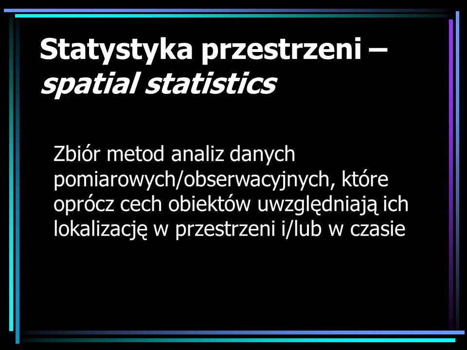 Statystyka przestrzeni – spatial statistics Zbiór metod analiz danych pomiarowych/obserwacyjnych, które oprócz cech obiektów uwzględniają ich lokaliza
