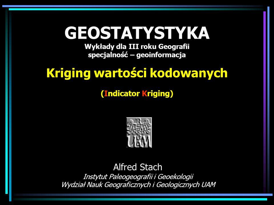 GEOSTATYSTYKA Wykłady dla III roku Geografii specjalność – geoinformacja Kriging wartości kodowanych (Indicator Kriging) Alfred Stach Instytut Paleoge
