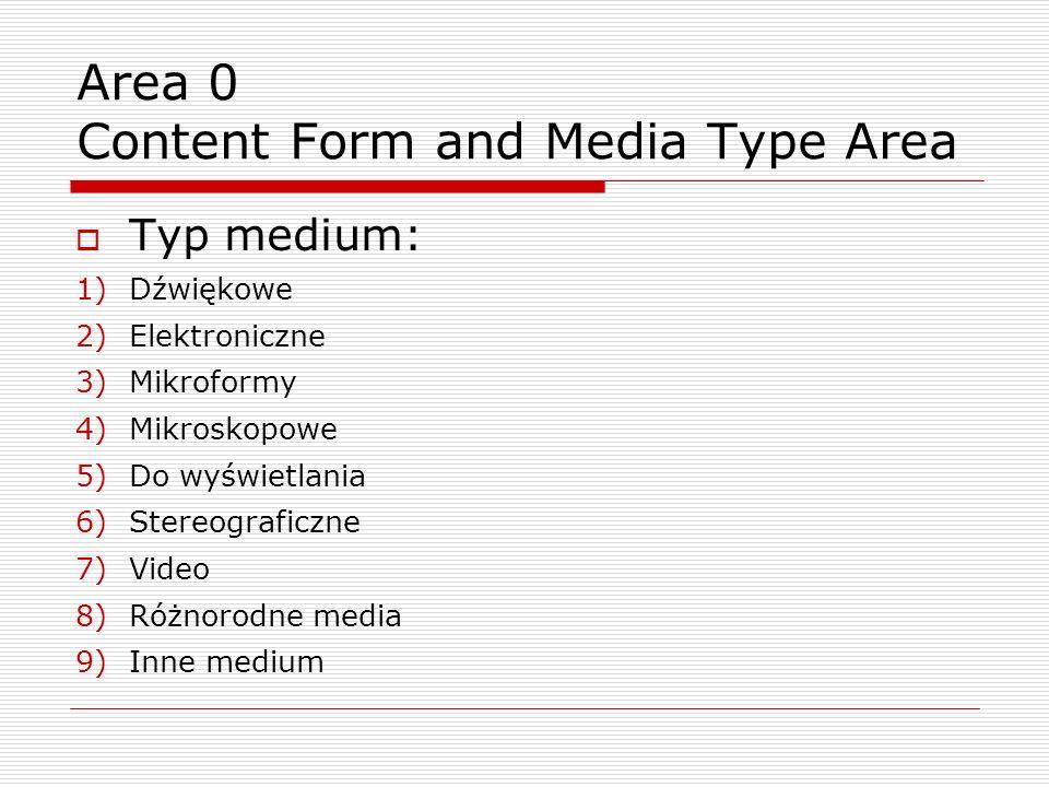 Typ medium: 1)Dźwiękowe 2)Elektroniczne 3)Mikroformy 4)Mikroskopowe 5)Do wyświetlania 6)Stereograficzne 7)Video 8)Różnorodne media 9)Inne medium Area 0 Content Form and Media Type Area