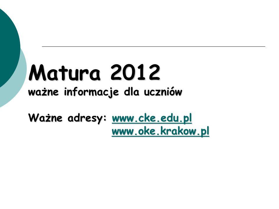 Matura 2012 ważne informacje dla uczniów Ważne adresy: www.cke.edu.pl www.oke.krakow.pl www.cke.edu.pl www.oke.krakow.plwww.cke.edu.pl www.oke.krakow.