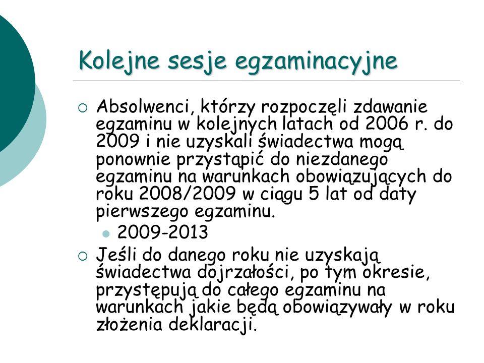 Kolejne sesje egzaminacyjne Absolwenci, którzy rozpoczęli zdawanie egzaminu w kolejnych latach od 2006 r. do 2009 i nie uzyskali świadectwa mogą ponow
