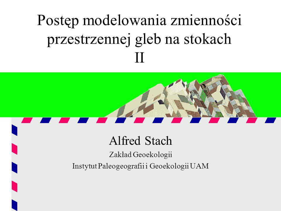 Postęp modelowania zmienności przestrzennej gleb na stokach II Alfred Stach Zakład Geoekologii Instytut Paleogeografii i Geoekologii UAM