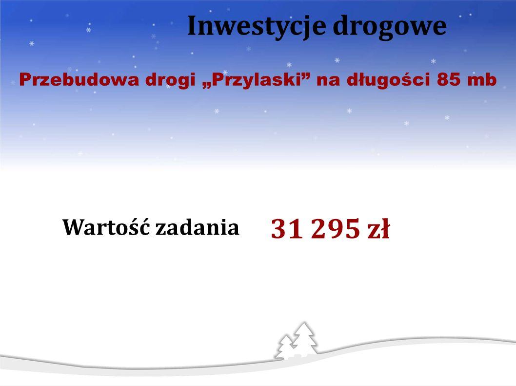 Wartość zadania Inwestycje drogowe Przebudowa drogi Przylaski na długości 85 mb 31 295 zł