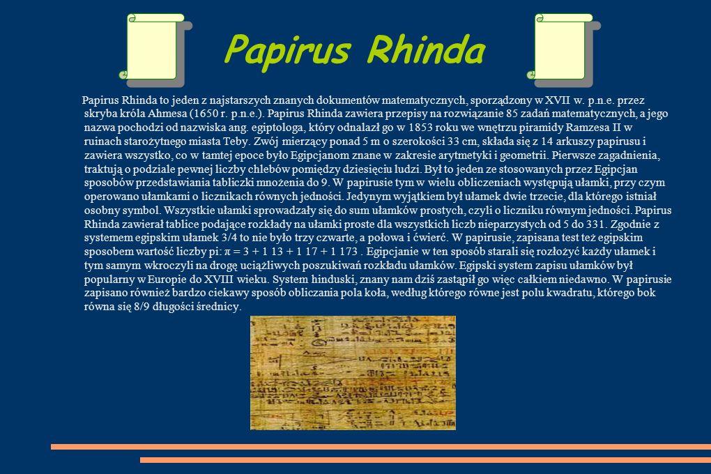 Papirus Rhinda Papirus Rhinda to jeden z najstarszych znanych dokumentów matematycznych, sporządzony w XVII w.