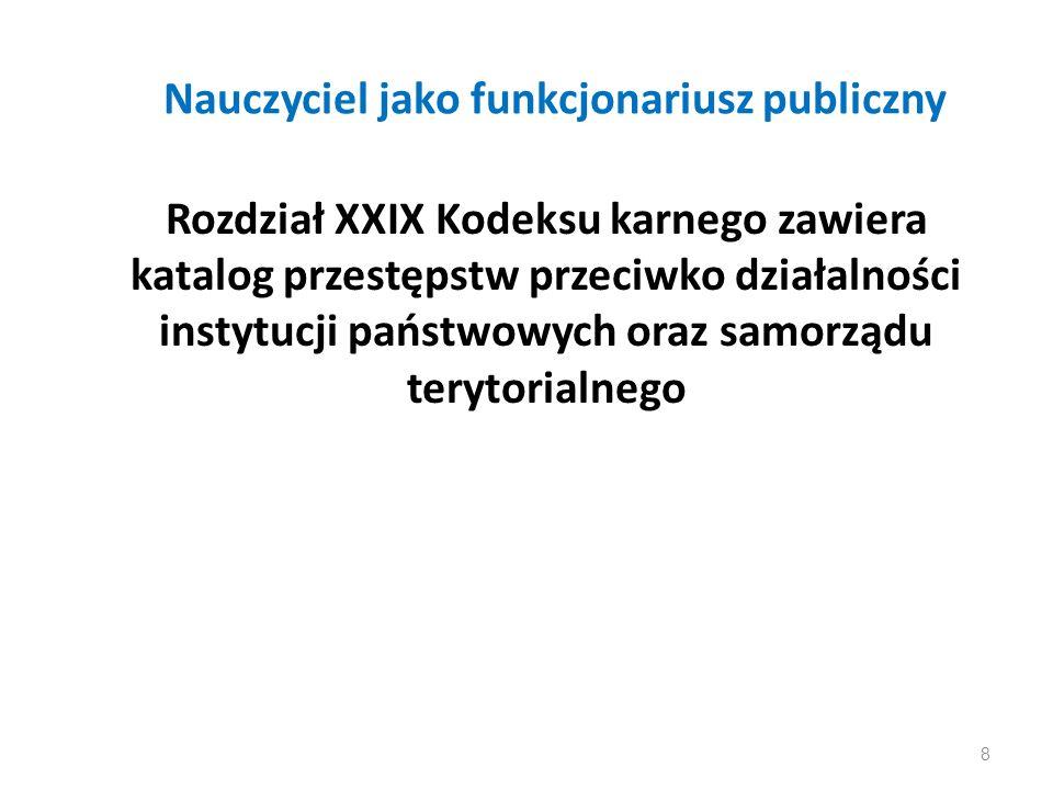 Nauczyciel jako funkcjonariusz publiczny Rozdział XXIX Kodeksu karnego zawiera katalog przestępstw przeciwko działalności instytucji państwowych oraz