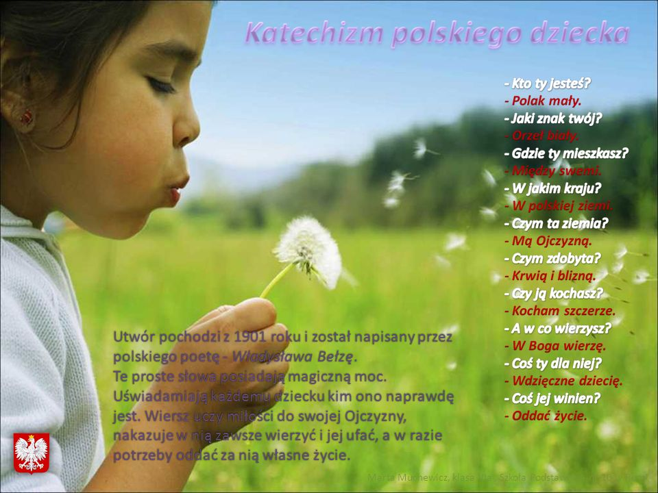 Utwór pochodzi z 1901 roku i został napisany przez polskiego poetę - Władysława Bełzę. Te proste słowa posiadają magiczną moc. Uświadamiają każdemu dz