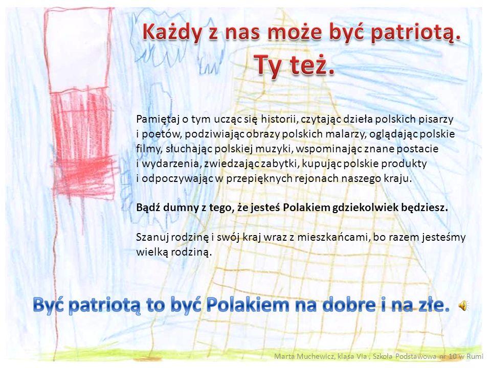 Pamiętaj o tym ucząc się historii, czytając dzieła polskich pisarzy i poetów, podziwiając obrazy polskich malarzy, oglądając polskie filmy, słuchając