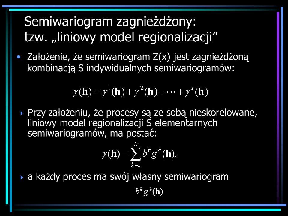 Założenie, że semiwariogram Z(x) jest zagnieżdżoną kombinacją S indywidualnych semiwariogramów: Semiwariogram zagnieżdżony: tzw. liniowy model regiona