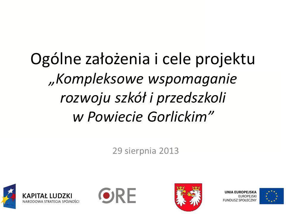 Ogólne założenia i cele projektu Kompleksowe wspomaganie rozwoju szkół i przedszkoli w Powiecie Gorlickim 29 sierpnia 2013
