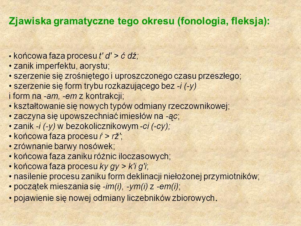 Zjawiska gramatyczne tego okresu (fonologia, fleksja): końcowa faza procesu t' d' > ć dź; zanik imperfektu, aorystu; szerzenie się zrośniętego i upros