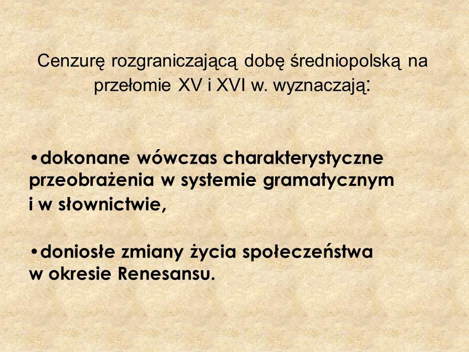 Cenzurę rozgraniczającą dobę średniopolską na przełomie XV i XVI w. wyznaczają : dokonane wówczas charakterystyczne przeobrażenia w systemie gramatycz