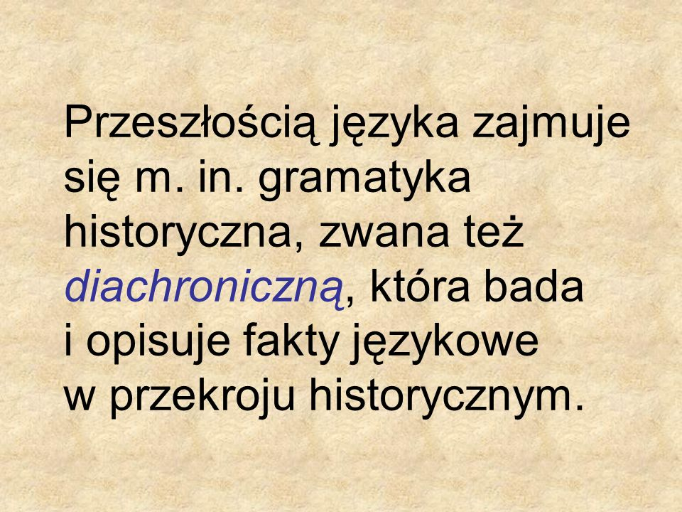 Przeszłością języka zajmuje się m. in. gramatyka historyczna, zwana też diachroniczną, która bada i opisuje fakty językowe w przekroju historycznym.