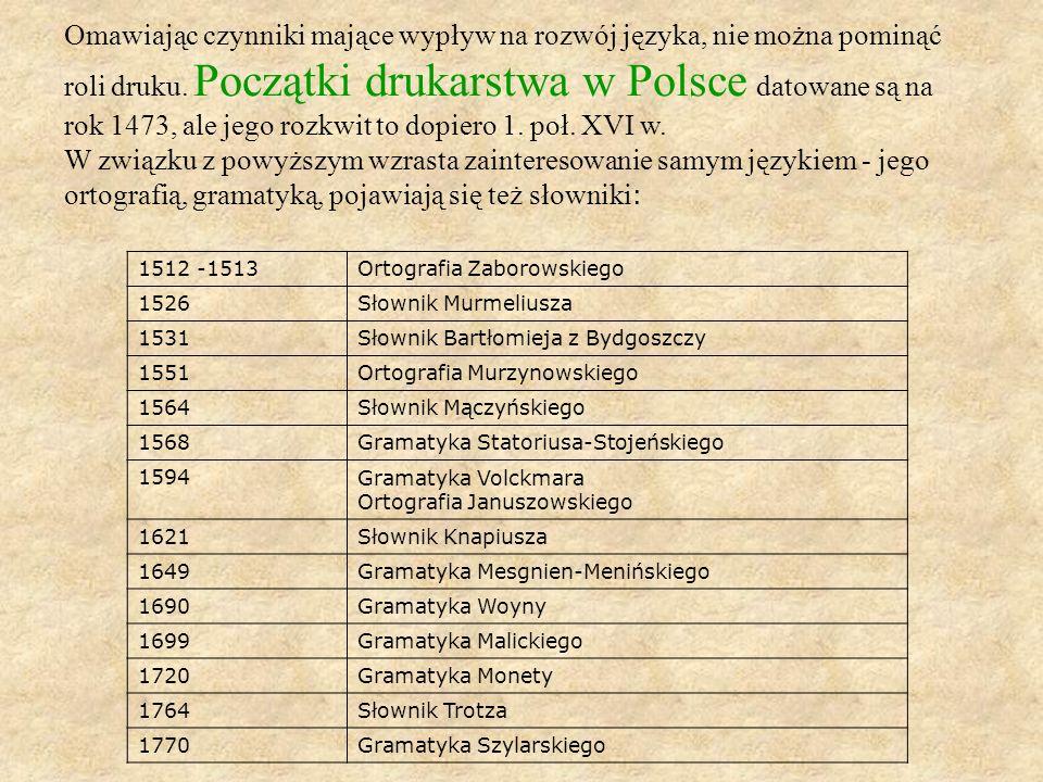 Omawiając czynniki mające wypływ na rozwój języka, nie można pominąć roli druku. Początki drukarstwa w Polsce datowane są na rok 1473, ale jego rozkwi