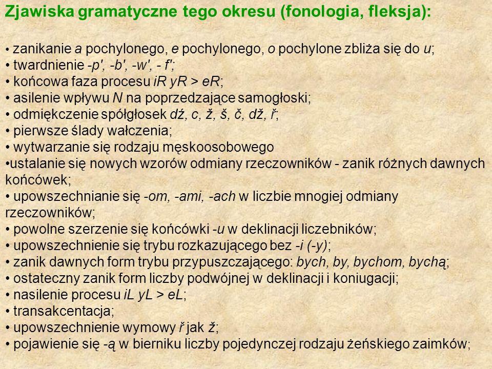 Zjawiska gramatyczne tego okresu (fonologia, fleksja): zanikanie a pochylonego, e pochylonego, o pochylone zbliża się do u; twardnienie -p', -b', -w',
