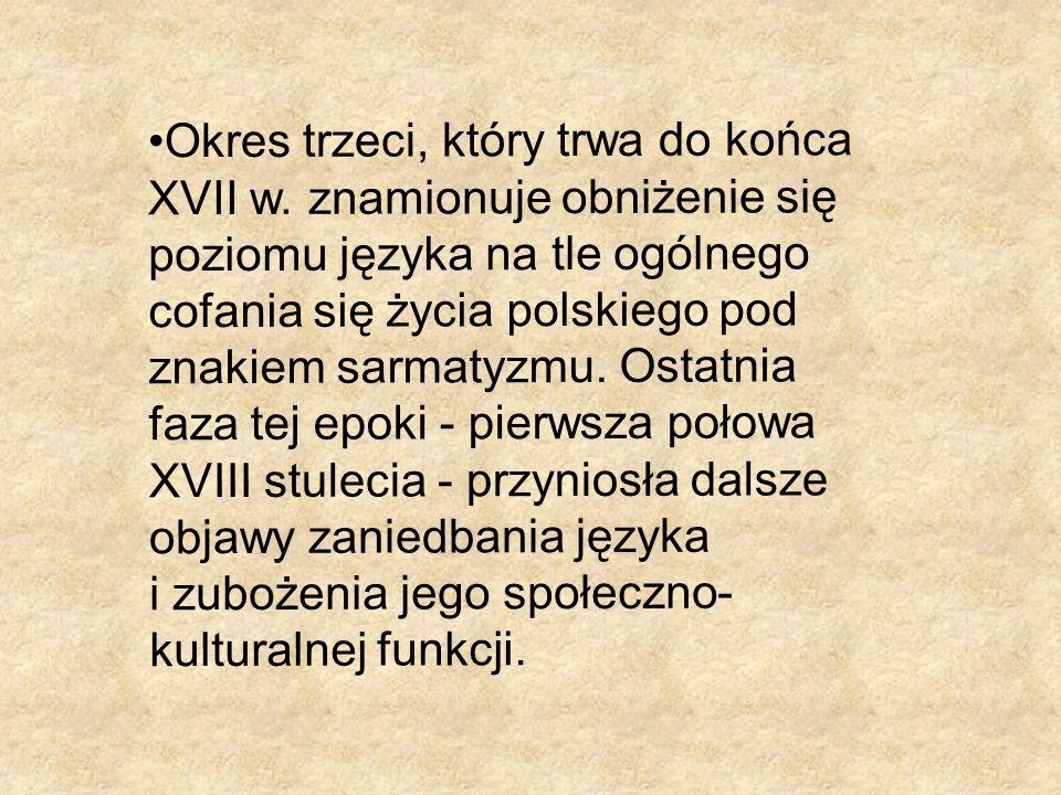 Okres trzeci, który trwa do końca XVII w. znamionuje obniżenie się poziomu języka na tle ogólnego cofania się życia polskiego pod znakiem sarmatyzmu.