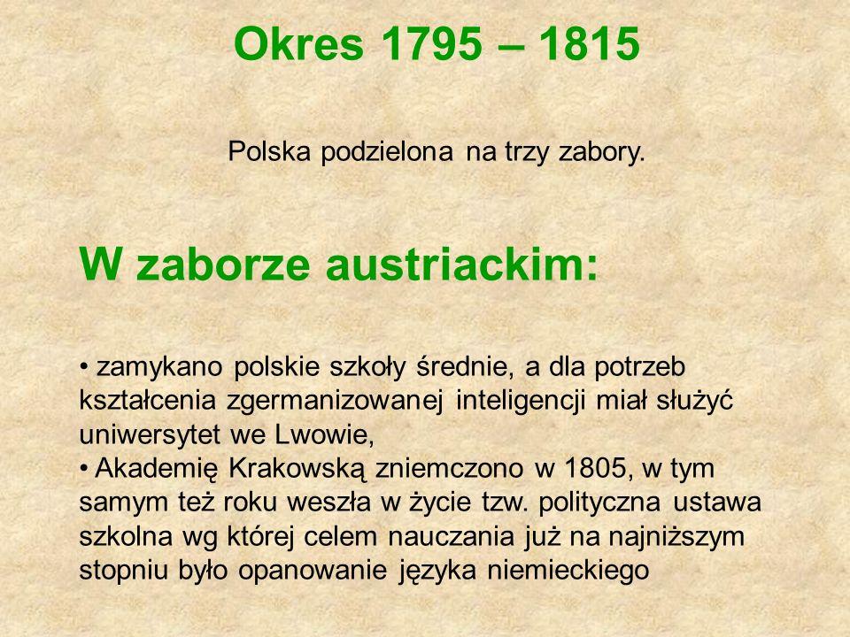Okres 1795 – 1815 Polska podzielona na trzy zabory. W zaborze austriackim: zamykano polskie szkoły średnie, a dla potrzeb kształcenia zgermanizowanej