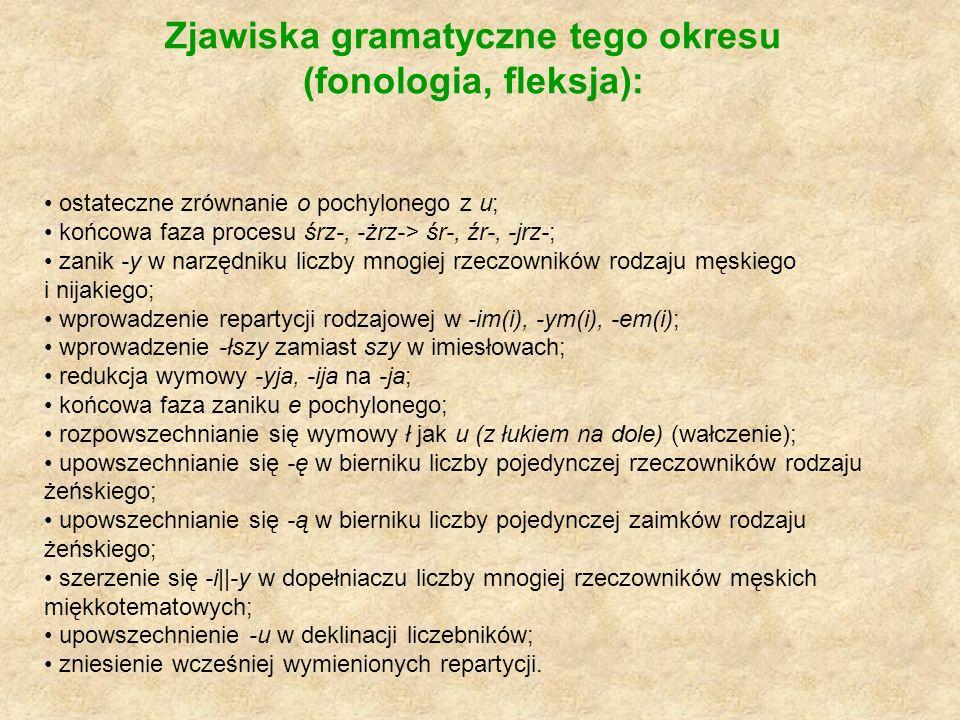 Zjawiska gramatyczne tego okresu (fonologia, fleksja): ostateczne zrównanie o pochylonego z u; końcowa faza procesu śrz-, -żrz-> śr-, źr-, -jrz-; zani