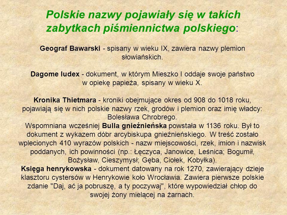 Polskie nazwy pojawiały się w takich zabytkach piśmiennictwa polskiego: Geograf Bawarski - spisany w wieku IX, zawiera nazwy plemion słowiańskich. Dag