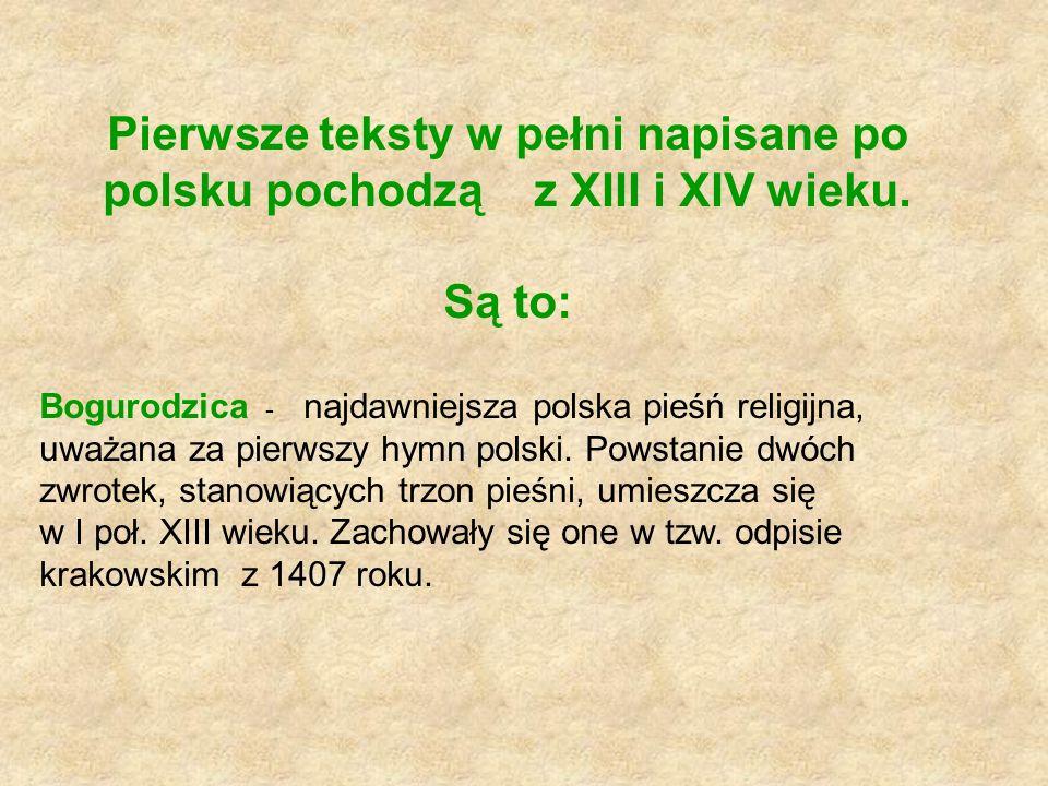 Pierwsze teksty w pełni napisane po polsku pochodzą z XIII i XIV wieku. Są to: Bogurodzica - najdawniejsza polska pieśń religijna, uważana za pierwszy