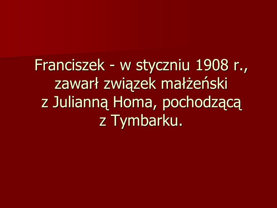 Franciszek - w styczniu 1908 r., zawarł związek małżeński z Julianną Homa, pochodzącą z Tymbarku.